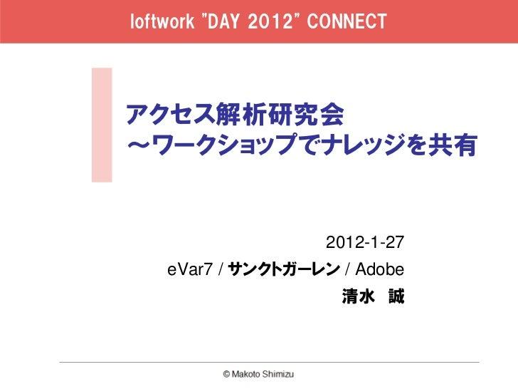 "loftwork ""DAY 2012"" CONNECTアクセス解析研究会~ワークショップでナレッジを共有                    2012-1-27   eVar7 / サンクトガーレン / Adobe              ..."