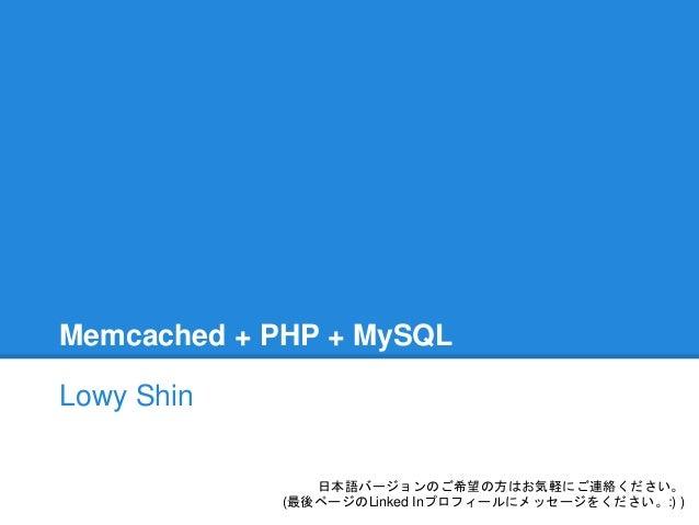 Memcached + PHP + MySQL Lowy Shin 日本語バージョンのご希望の方はお気軽にご連絡ください。 (最後ページのLinked Inプロフィールにメッセージをください。:) )