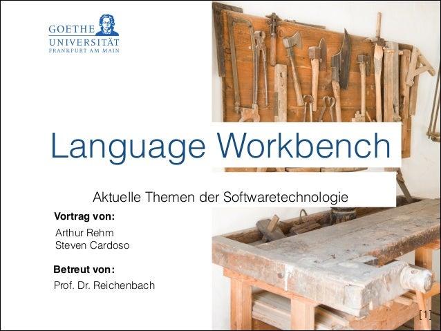 Language Workbench !  Aktuelle Themen der Softwaretechnologie Vortrag von: Arthur Rehm Steven Cardoso Betreut von: Prof. D...
