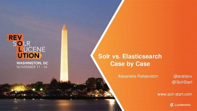Solr vs. Elasticsearch  Case by Case  Alexandre Rafalovitch @arafalov  @SolrStart  www.solr-start.com