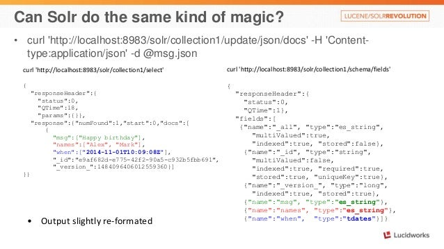 Can Solr do the same kind of magic?  • curl 'http://localhost:8983/solr/collection1/update/json/docs' -H 'Content-type:  a...