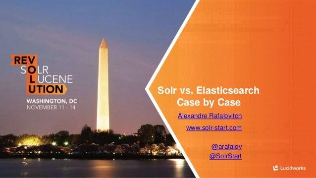 Solr vs. Elasticsearch  Case by Case  Alexandre Rafalovitch  www.solr-start.com  @arafalov  @SolrStart
