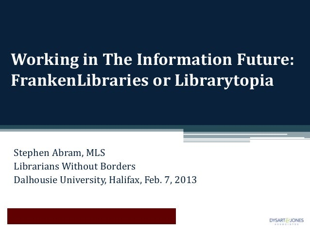 Working in The Information Future:FrankenLibraries or LibrarytopiaStephen Abram, MLSLibrarians Without BordersDalhousie Un...