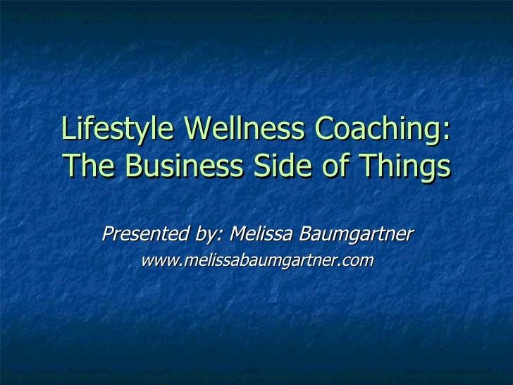 Lifestyle Wellness Coaching: The Business Side of Things Presented by: Melissa Baumgartner www.melissabaumgartner.com