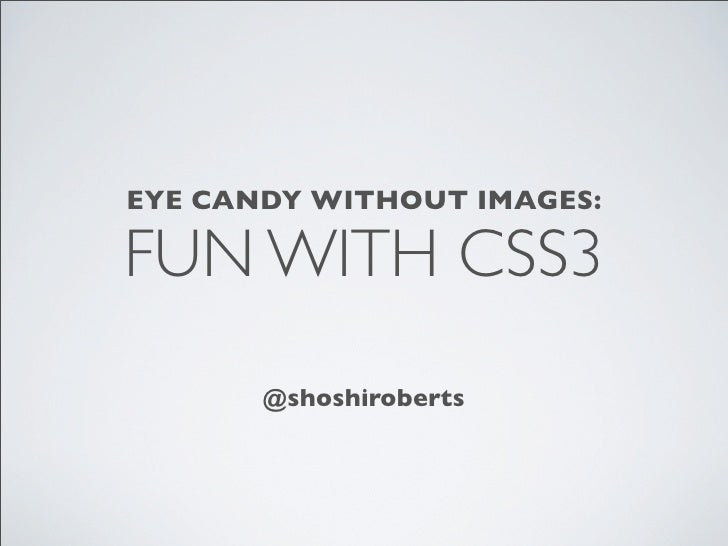 EYE CANDY WITHOUT IMAGES:FUN WITH CSS3       @shoshiroberts