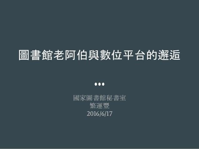 圖書館老阿伯與數位平台的邂逅 國家圖書館秘書室 繁運豐 2016/6/17