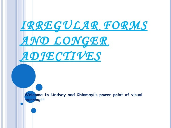 IRREGULAR FORMS AND LONGER ADJECTIVES Welcome to Lindsey and Chinmayi's power point of visual learning!!!!