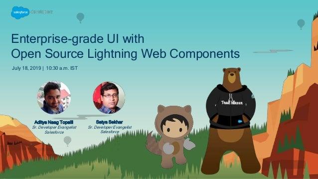 Enterprise-grade UI with Open Source Lightning Web Components July 18, 2019 | 10:30 a.m. IST Satya Sekhar Sr. Developer Ev...