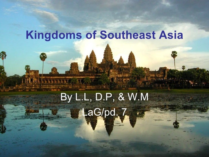 Kingdoms of Southeast Asia          By L.L, D.P, & W.M          LaG/pd. 7