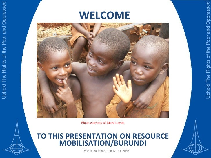 WELCOME TO THIS PRESENTATION ON RESOURCE MOBILISATION/BURUNDI LWF in collaboration with CNEB Photo courtesy of Mark Leveri