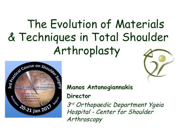 The Evolution of Materials & Techniques in Total Shoulder Arthroplasty Manos Antonogiannakis Director 3rd Orthopaedic Depa...