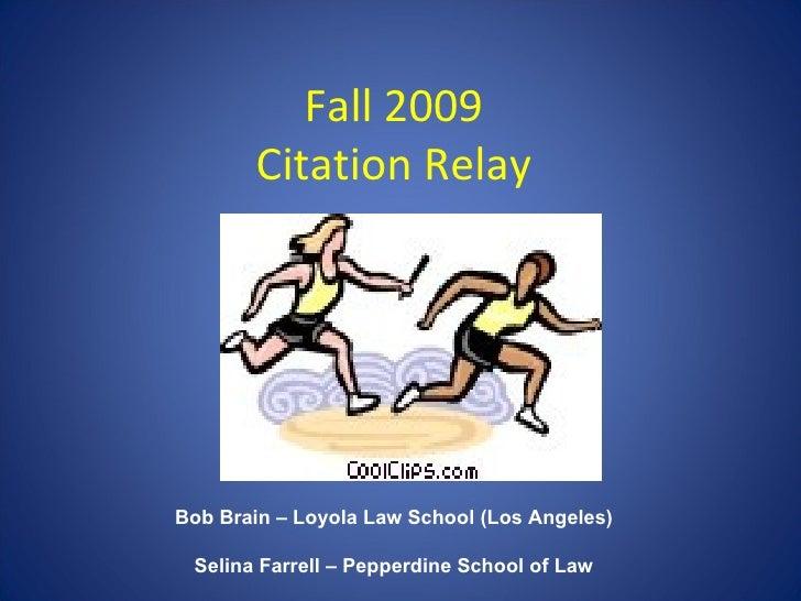 Fall 2009 Citation Relay Bob Brain – Loyola Law School Los Angeles Selina Farrell – Pepperdine School of Law