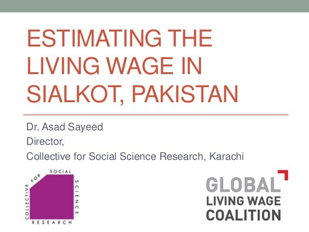 ESTIMATING THE LIVING WAGE IN SIALKOT, PAKISTAN Dr. Asad Sayeed Director, Collective for Social Science Research, Karachi