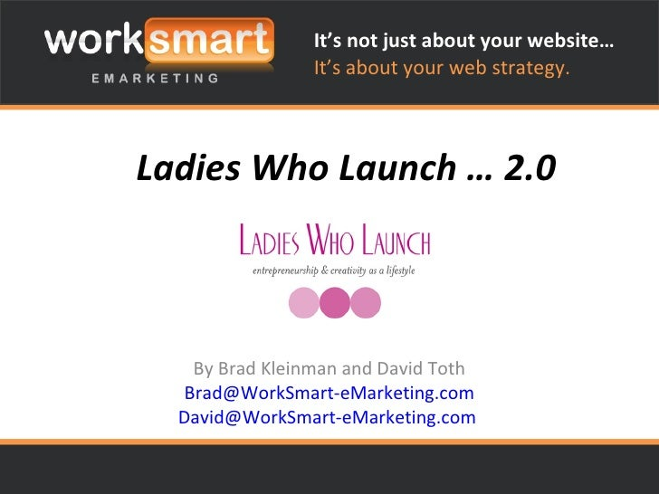 Ladies Who Launch … 2.0 By Brad Kleinman and David Toth [email_address] [email_address]   It's not just about your website...