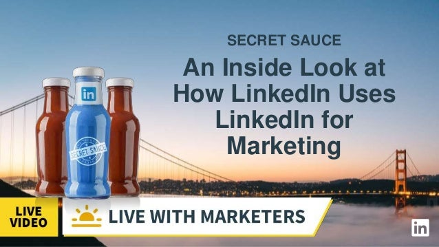 SECRET SAUCE An Inside Look at How LinkedIn Uses LinkedIn for Marketing
