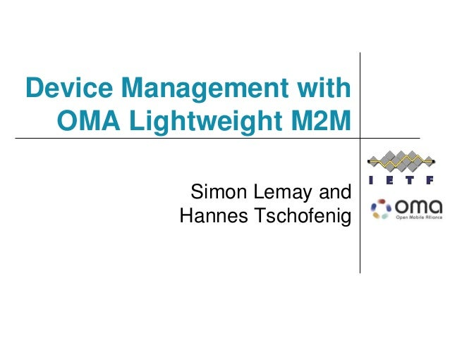 Device Management with OMA Lightweight M2M Simon Lemay and Hannes Tschofenig