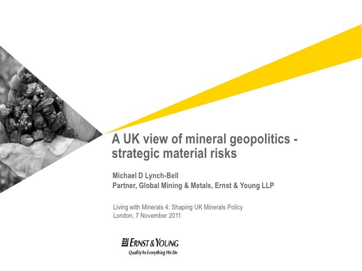 A UK view of mineral geopolitics -strategic material risksMichael D Lynch-BellPartner, Global Mining & Metals, Ernst & You...