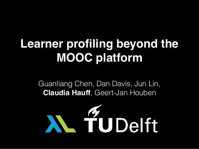 Learner profiling beyond the MOOC platform Guanliang Chen, Dan Davis, Jun Lin, Claudia Hauff, Geert-Jan Houben