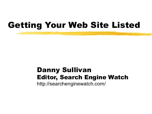 Getting Your Web Site Listed Danny Sullivan Editor, Search Engine Watch http://searchenginewatch.com/