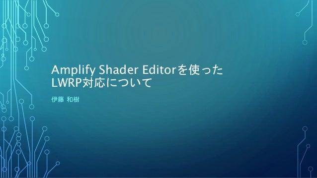 Amplify Shader Editorを使った LWRP対応について 伊藤 和樹