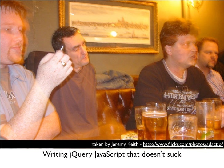 taken by Jeremy Keith - http://www.flickr.com/photos/adactio/Writing jQuery JavaScript that doesn't suck
