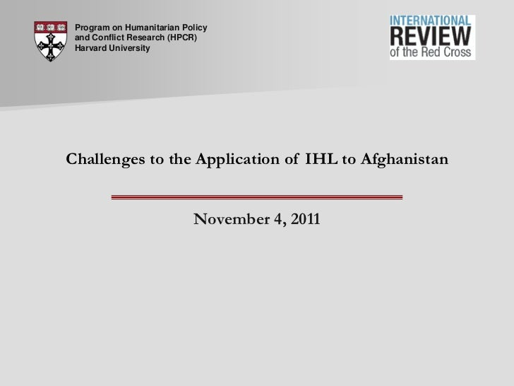 Program on Humanitarian Policy and Conflict Research (HPCR) Harvard UniversityChallenges to the Application of IHL to Afgh...