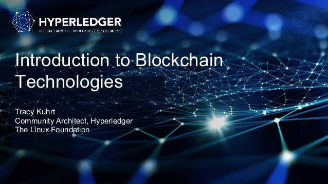 Introduction to Blockchain Technologies Tracy Kuhrt Community Architect, Hyperledger The Linux Foundation