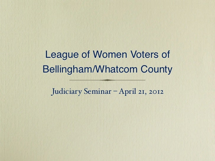 League of Women Voters ofBellingham/Whatcom County Judiciary Seminar – April 21, 2012