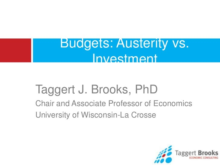 Budgets: Austerity vs.          InvestmentTaggert J. Brooks, PhDChair and Associate Professor of EconomicsUniversity of Wi...