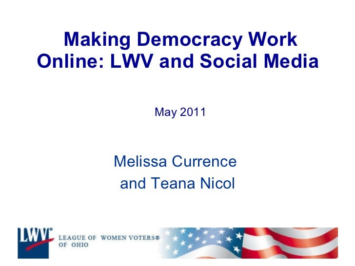 Making Democracy Work Online: LWV and Social Media  May 2011 Melissa Currence  and Teana Nicol