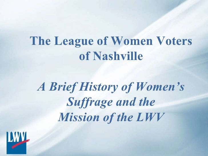 The League of Women Voters of Nashville A Brief History of Women's Suffrage and the Mission of the LWV
