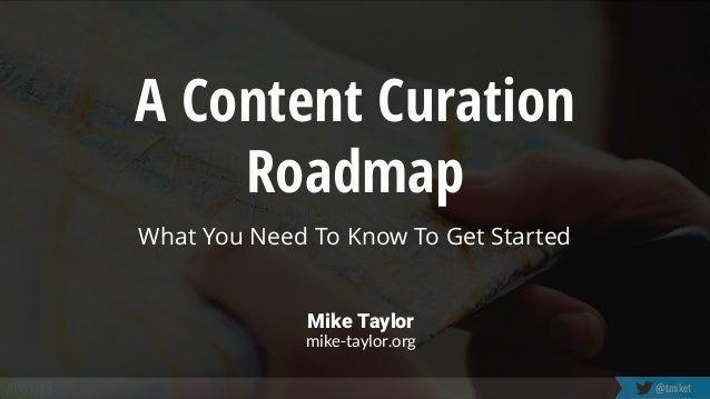 #LWW19 @tmiket A Content Curation Roadmap What You Need To Know To Get Started Mike Taylor mike-taylor.org