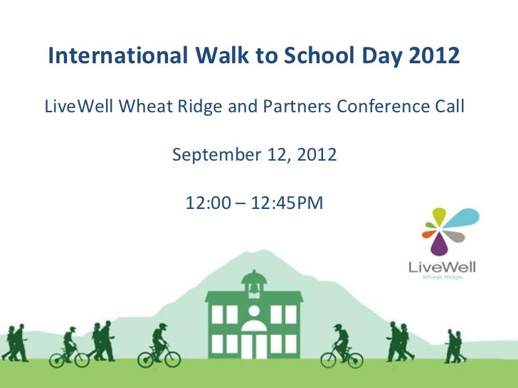 International Walk to School Day 2012LiveWell Wheat Ridge and Partners Conference Call              September 12, 2012    ...