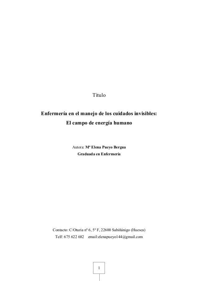 1 Título Enfermería en el manejo de los cuidados invisibles: El campo de energía humano Autora: Mª Elena Pueyo Bergua Grad...
