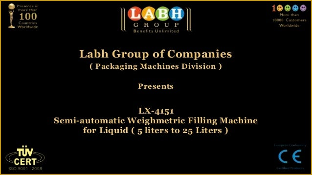 Labh Group of Companies( Packaging Machines Division )PresentsLX-4151Semi-automatic Weighmetric Filling Machinefor Liquid ...