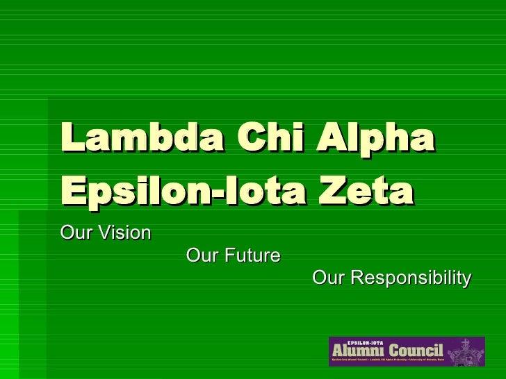 Lambda Chi Alpha Epsilon-Iota Zeta Our Vision Our Future Our Responsibility
