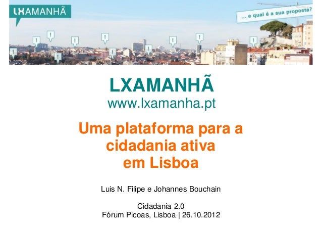 LXAMANHÃ   www.lxamanha.ptUma plataforma para a  cidadania ativa     em Lisboa  Luis N. Filipe e Johannes Bouchain        ...