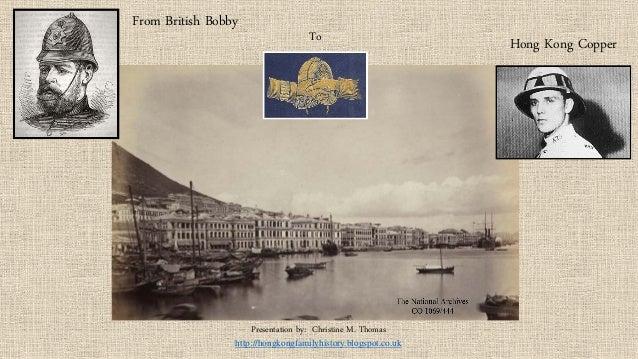 From British Bobby  To  Hong Kong Copper  Presentation by: Christine M. Thomas  http://hongkongfamilyhistory.blogspot.co.u...