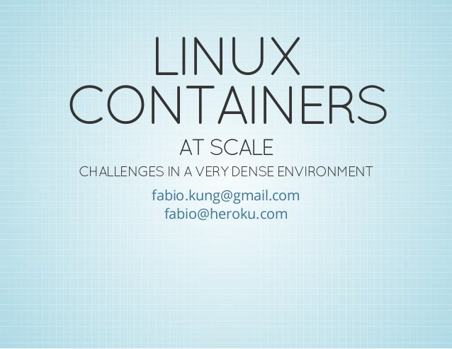 LINUX CONTAINERS AT SCALE  CHALLENGES IN A VERY DENSE ENVIRONMENT fabio.kung@gmail.com fabio@heroku.com