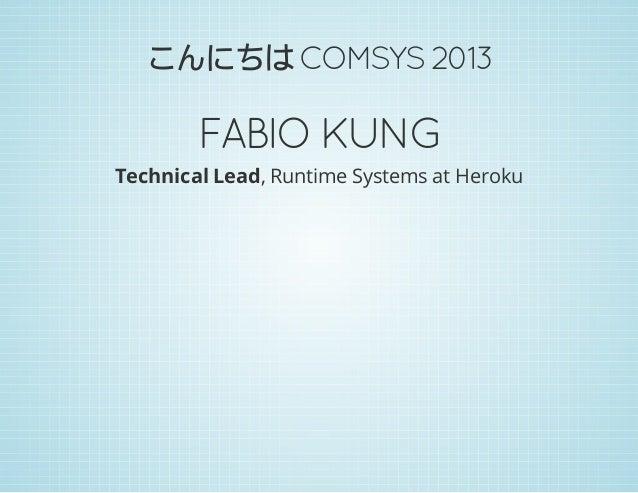 こんにちは COMSYS 2013  FABIO KUNG Technical Lead, Runtime Systems at Heroku