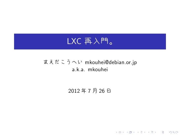 LXC 再入門。まえだこうへい mkouhei@debian.or.jp     a.k.a. mkouhei       2012 年 7 月 26 日                         .   .   .   .   .   .