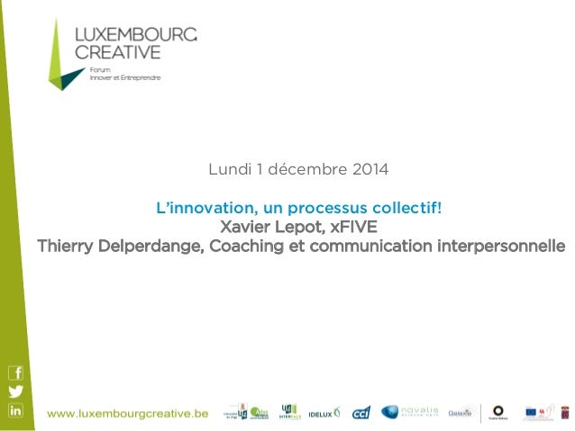 Lundi 1 décembre 2014  L'innovation, un processus collectif!  Xavier Lepot, xFIVE  Thierry Delperdange, Coaching et commun...