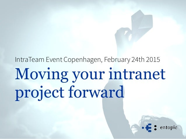 Moving your intranet project forward IntraTeam Event Copenhagen, February 24th 2015