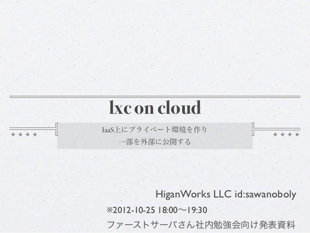 lxc on cloudIaaS上にプライベート環境を作り  一部を外部に公開する           HiganWorks LLC id:sawanoboly※2012-10-25 18:00∼19:30ファーストサーバさん社内勉強会向け発表資料