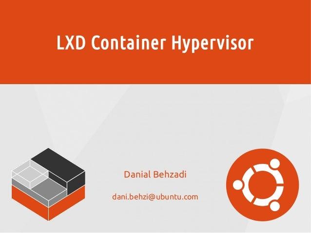 LXD Container Hypervisor Danial Behzadi dani.behzi@ubuntu.com