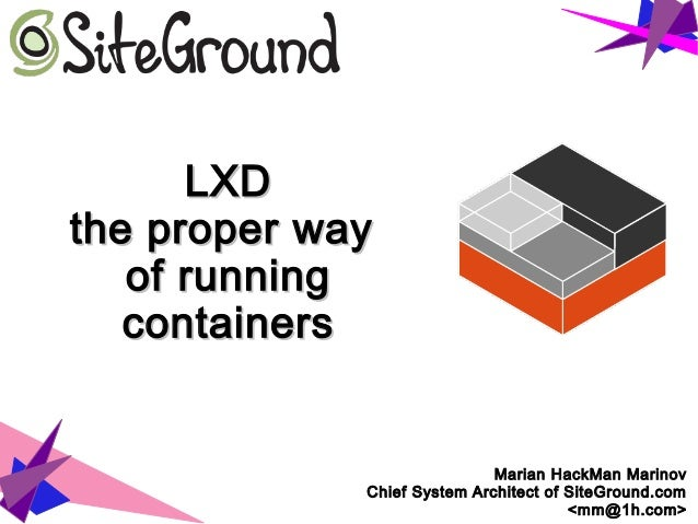 LXDLXD the proper waythe proper way of runningof running containerscontainers Marian HackMan Marinov Chief System Architec...