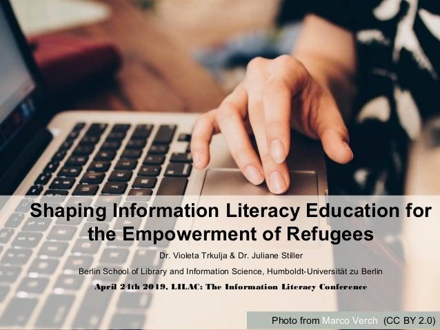 Shaping Information Literacy Education for the Empowerment of Refugees Dr. Violeta Trkulja & Dr. Juliane Stiller Berlin Sc...