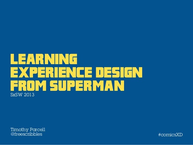 Learningexperience DesignFrom supermanSxSW 2013Timothy Parcell@freescribbles      #comicsXD