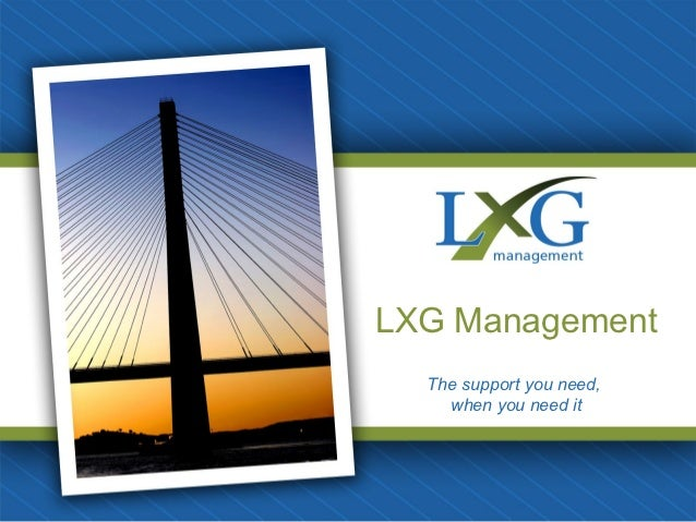 LXG Management  The support you need,    when you need it