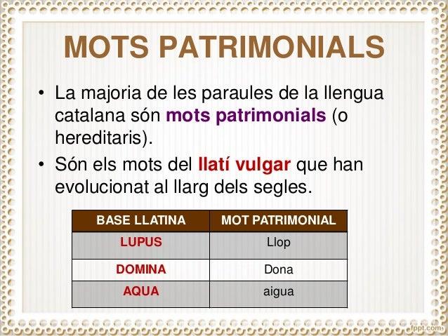 MOTS PATRIMONIALS • La majoria de les paraules de la llengua catalana són mots patrimonials (o hereditaris). • Són els mot...
